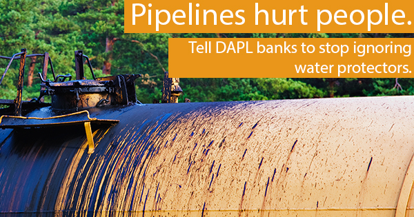 Pipelines hurt people. Tell DAPL banks to stop ignoring water protectors