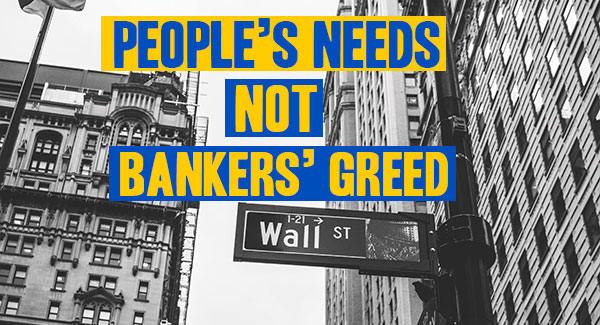 people's needs, not bankers' greed